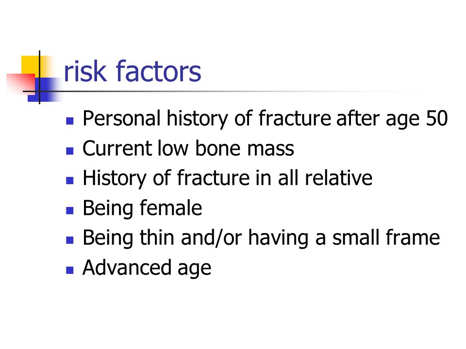 risk factors Personal history of fracture after age 50 Current low bone mass History of fracture in all relative Being female Being thin and/or having a small frame Advanced age
