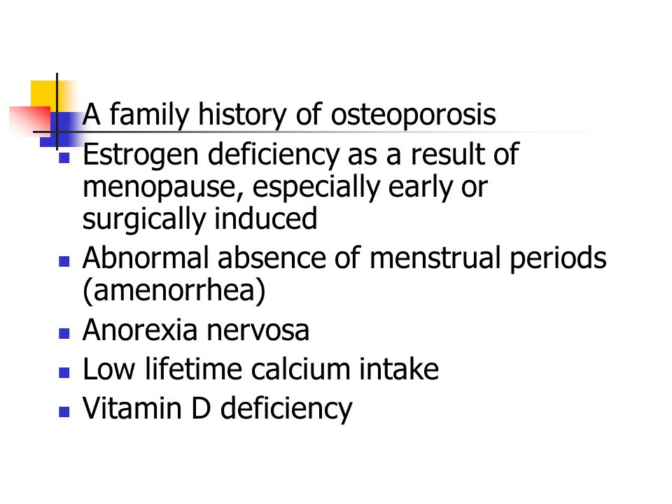 A family history of osteoporosis Estrogen deficiency as a result of menopause, especially early or surgically induced Abnormal absence of menstrual periods (amenorrhea) Anorexia nervosa Low lifetime calcium intake Vitamin D deficiency
