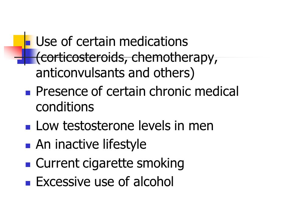 Use of certain medications (corticosteroids, chemotherapy, anticonvulsants and others) Presence of certain chronic medical conditions Low testosterone levels in men An inactive lifestyle Current cigarette smoking Excessive use of alcohol