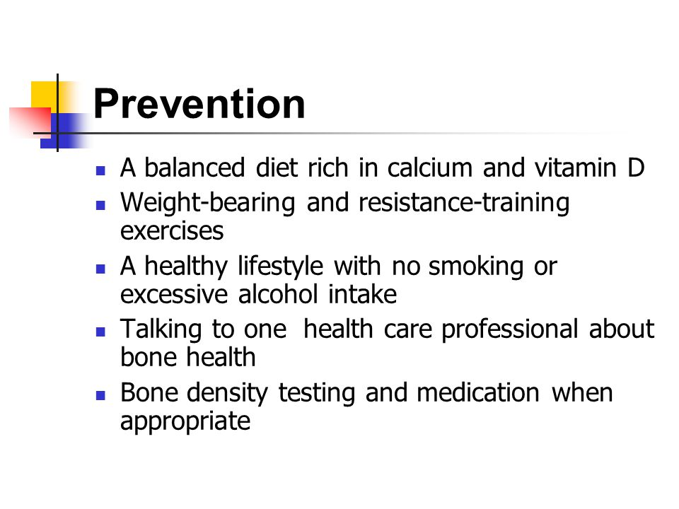Prevention A balanced diet rich in calcium and vitamin D Weight-bearing and resistance-training exercises A healthy lifestyle with no smoking or excessive alcohol intake Talking to one health care professional about bone health Bone density testing and medication when appropriate