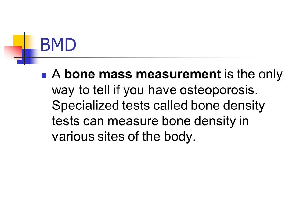 BMD A bone mass measurement is the only way to tell if you have osteoporosis.