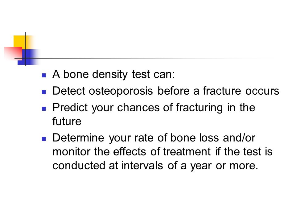 A bone density test can: Detect osteoporosis before a fracture occurs Predict your chances of fracturing in the future Determine your rate of bone loss and/or monitor the effects of treatment if the test is conducted at intervals of a year or more.