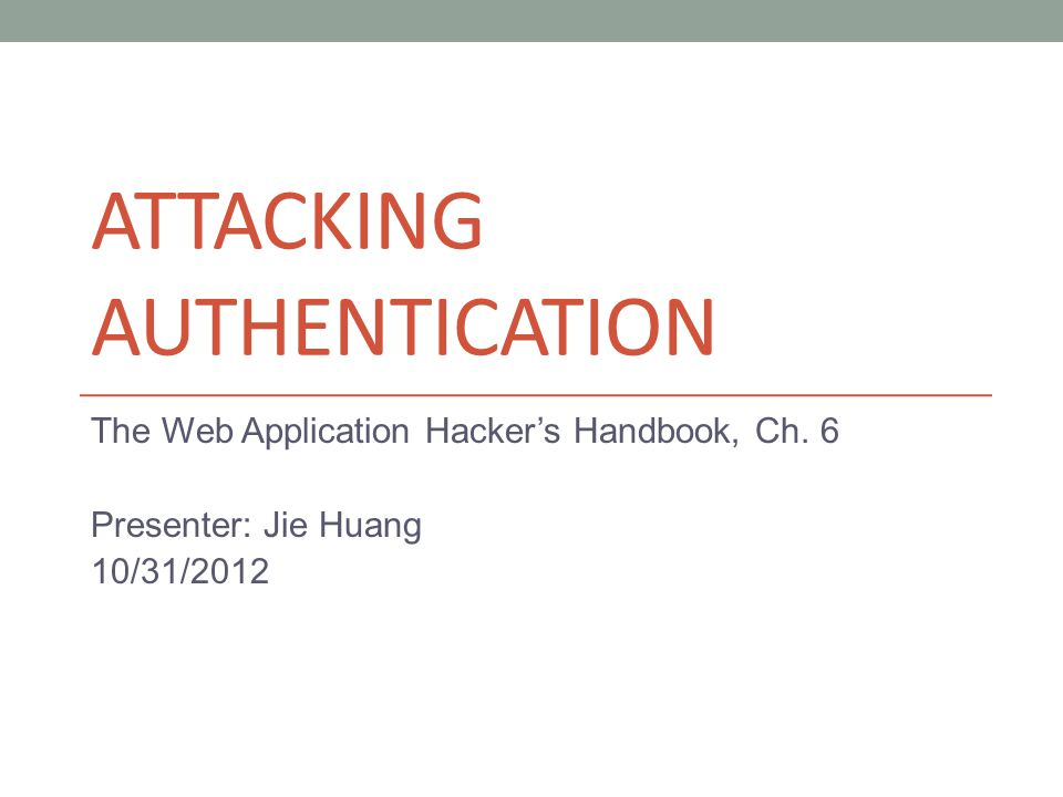 ATTACKING AUTHENTICATION The Web Application Hacker's Handbook, Ch.