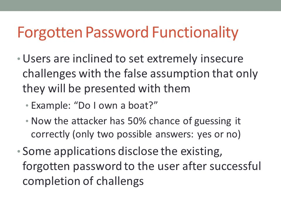Forgotten Password Functionality Users are inclined to set extremely insecure challenges with the false assumption that only they will be presented with them Example: Do I own a boat Now the attacker has 50% chance of guessing it correctly (only two possible answers: yes or no) Some applications disclose the existing, forgotten password to the user after successful completion of challengs