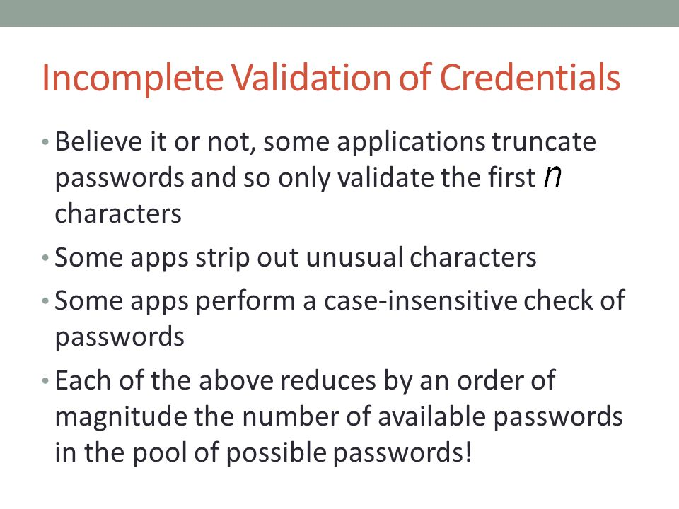 Incomplete Validation of Credentials Believe it or not, some applications truncate passwords and so only validate the first characters Some apps strip out unusual characters Some apps perform a case-insensitive check of passwords Each of the above reduces by an order of magnitude the number of available passwords in the pool of possible passwords!
