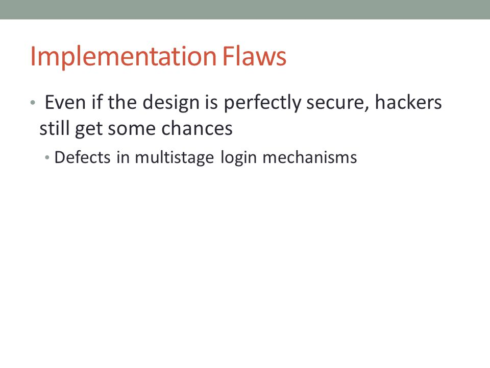 Implementation Flaws Even if the design is perfectly secure, hackers still get some chances Defects in multistage login mechanisms