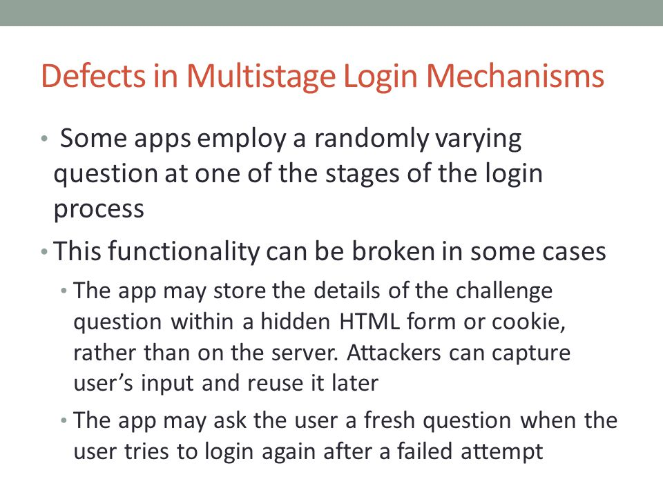 Defects in Multistage Login Mechanisms Some apps employ a randomly varying question at one of the stages of the login process This functionality can be broken in some cases The app may store the details of the challenge question within a hidden HTML form or cookie, rather than on the server.