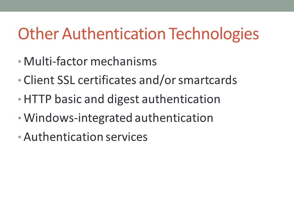 Other Authentication Technologies Multi-factor mechanisms Client SSL certificates and/or smartcards HTTP basic and digest authentication Windows-integrated authentication Authentication services