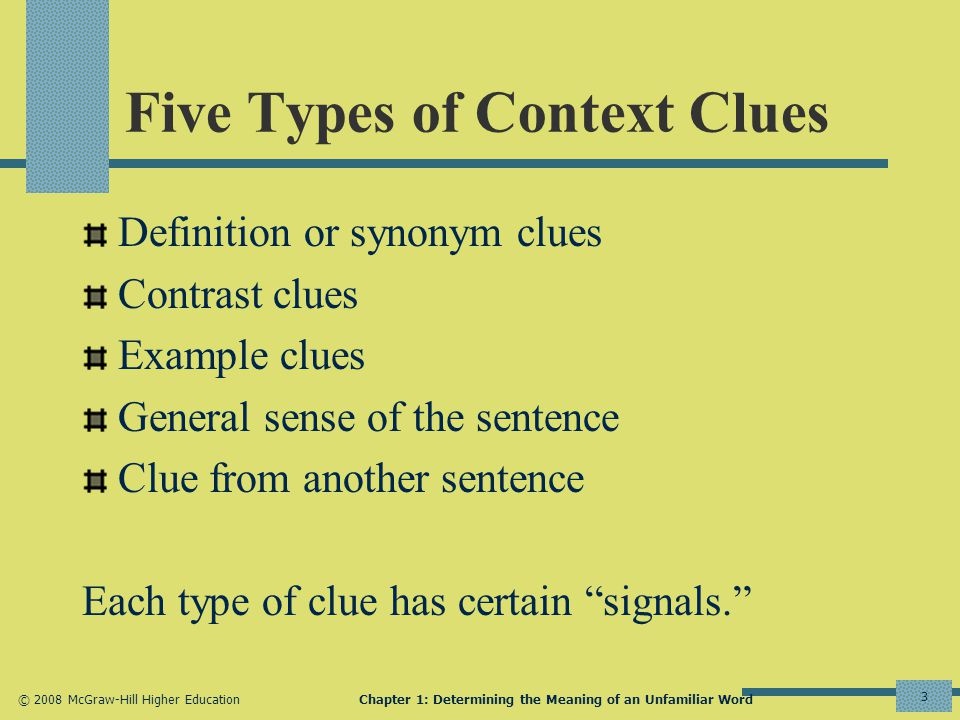 © 2008 McGraw-Hill Higher EducationChapter 1: Determining the Meaning of an Unfamiliar Word 3 Five Types of Context Clues Definition or synonym clues Contrast clues Example clues General sense of the sentence Clue from another sentence Each type of clue has certain signals.