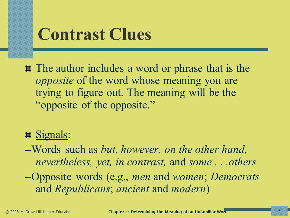 © 2008 McGraw-Hill Higher EducationChapter 1: Determining the Meaning of an Unfamiliar Word 5 Contrast Clues The author includes a word or phrase that is the opposite of the word whose meaning you are trying to figure out.