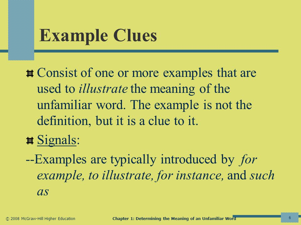 © 2008 McGraw-Hill Higher EducationChapter 1: Determining the Meaning of an Unfamiliar Word 6 Example Clues Consist of one or more examples that are used to illustrate the meaning of the unfamiliar word.