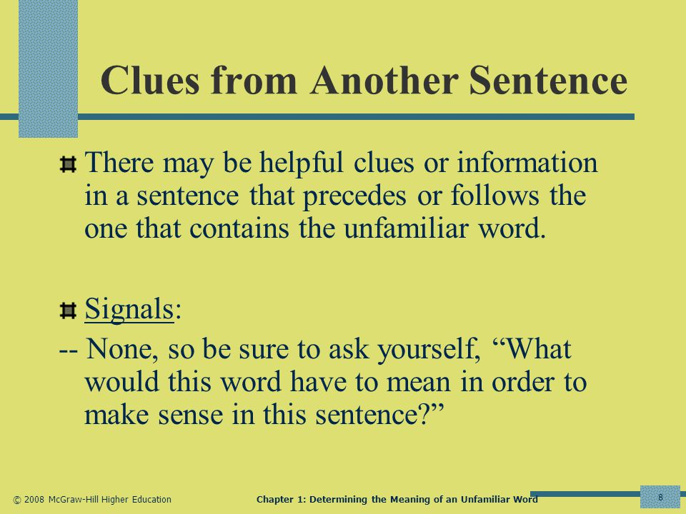 © 2008 McGraw-Hill Higher EducationChapter 1: Determining the Meaning of an Unfamiliar Word 8 Clues from Another Sentence There may be helpful clues or information in a sentence that precedes or follows the one that contains the unfamiliar word.