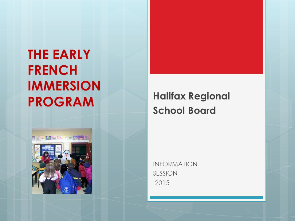 THE EARLY FRENCH IMMERSION PROGRAM Halifax Regional School Board INFORMATION SESSION 2015