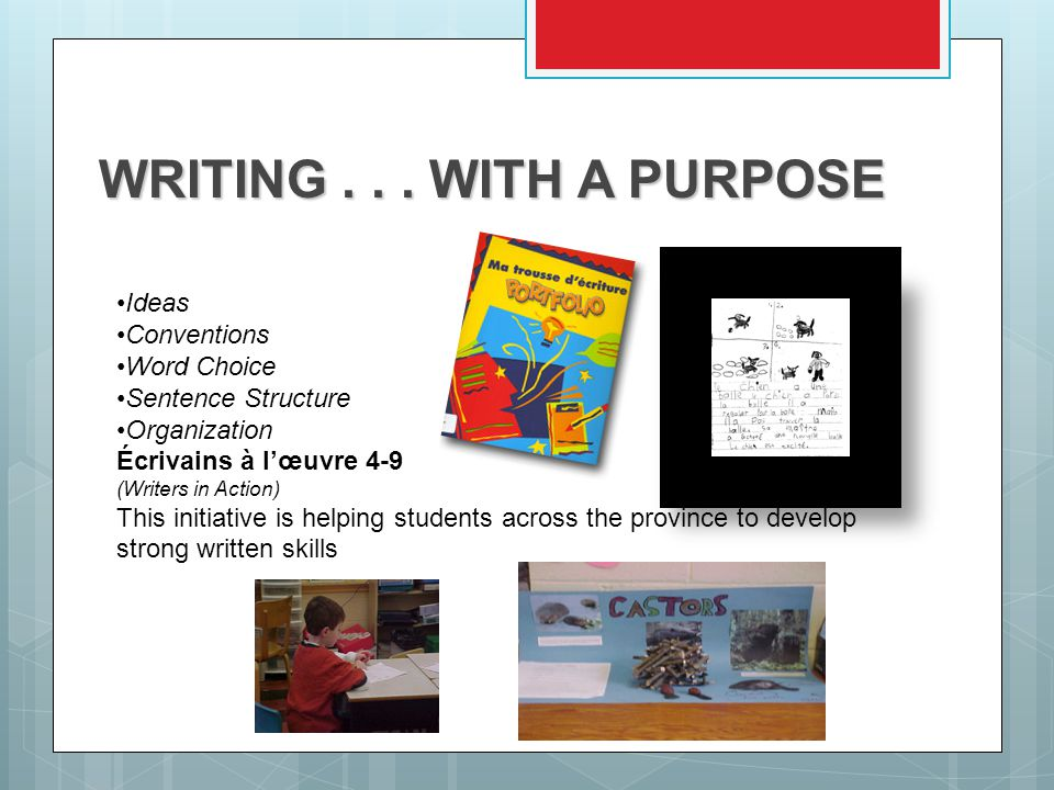Ideas Conventions Word Choice Sentence Structure Organization Écrivains à l'œuvre 4-9 (Writers in Action) This initiative is helping students across the province to develop strong written skills WRITING...