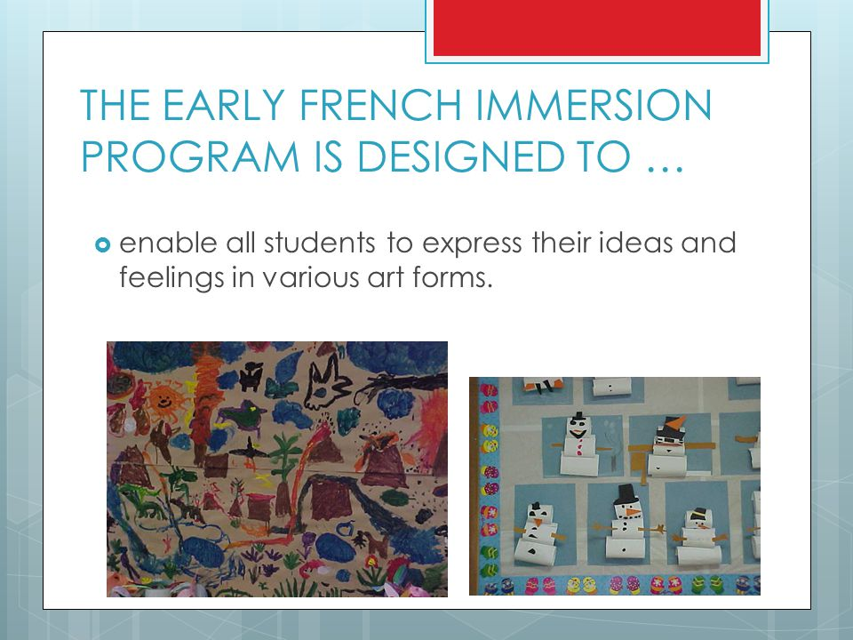 THE EARLY FRENCH IMMERSION PROGRAM IS DESIGNED TO …  enable all students to express their ideas and feelings in various art forms.