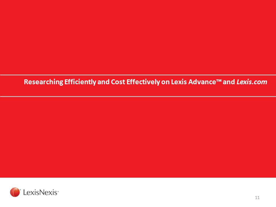 Researching Efficiently and Cost Effectively on Lexis Advance™ and Lexis.com 11