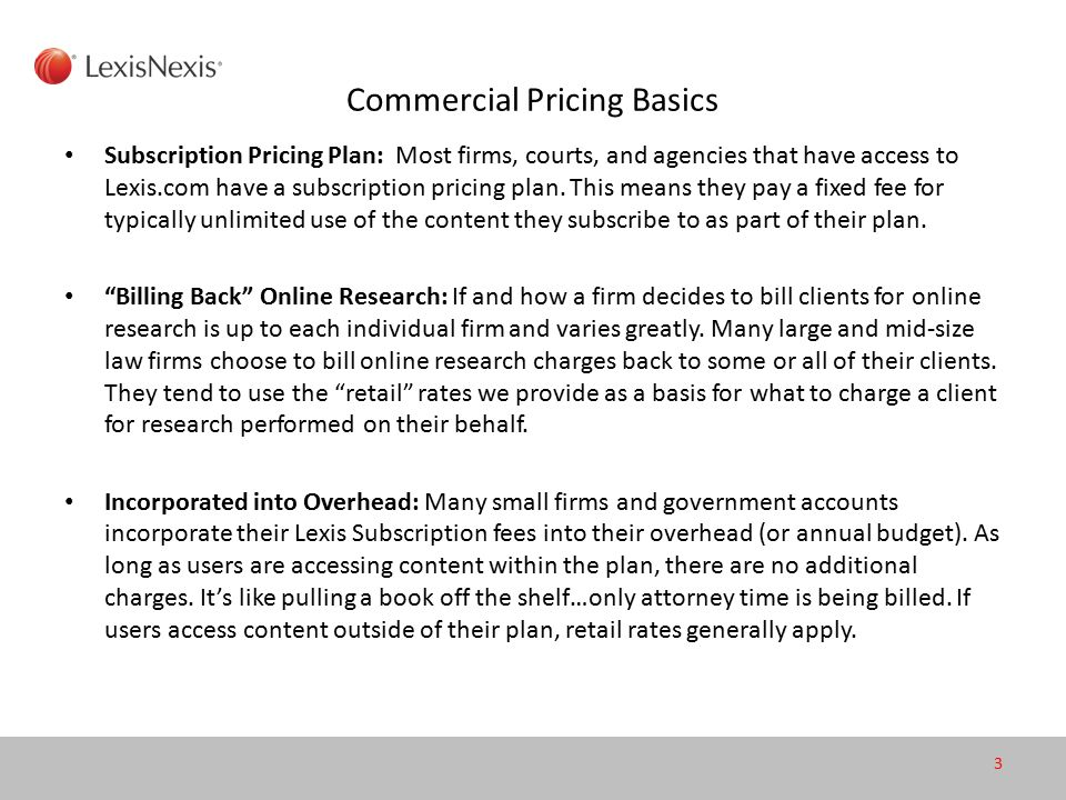 Commercial Pricing Basics Subscription Pricing Plan: Most firms, courts, and agencies that have access to Lexis.com have a subscription pricing plan.