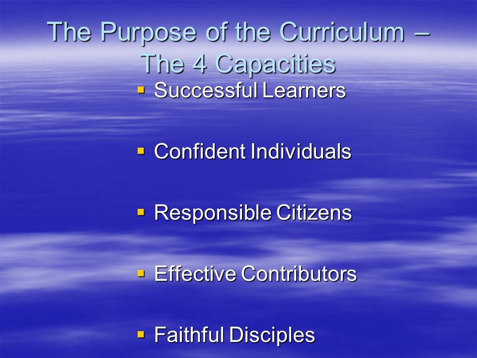 The Purpose of the Curriculum – The 4 Capacities  Successful Learners  Confident Individuals  Responsible Citizens  Effective Contributors  Faithful Disciples
