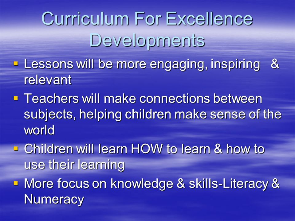 Curriculum For Excellence Developments  Lessons will be more engaging, inspiring & relevant  Teachers will make connections between subjects, helping children make sense of the world  Children will learn HOW to learn & how to use their learning  More focus on knowledge & skills-Literacy & Numeracy