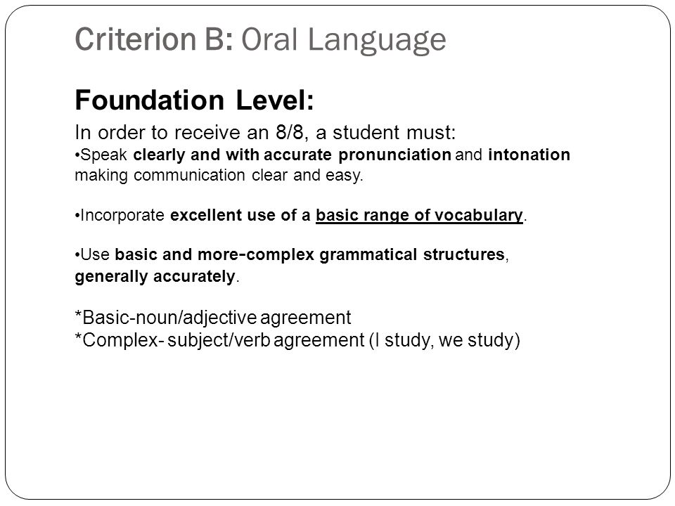 Criterion B: Oral Language Foundation Level: In order to receive an 8/8, a student must: Speak clearly and with accurate pronunciation and intonation making communication clear and easy.