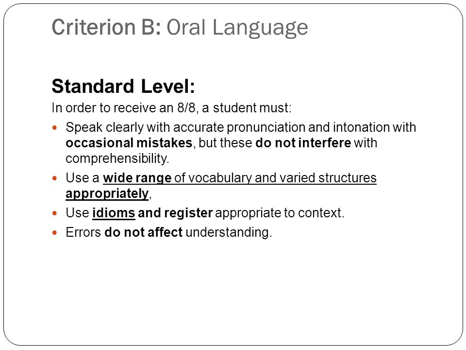 Criterion B: Oral Language Standard Level: In order to receive an 8/8, a student must: Speak clearly with accurate pronunciation and intonation with occasional mistakes, but these do not interfere with comprehensibility.