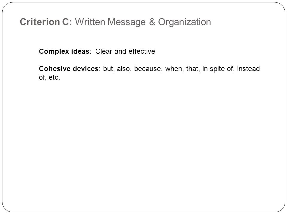 Criterion C: Written Message & Organization Complex ideas: Clear and effective Cohesive devices: but, also, because, when, that, in spite of, instead of, etc.