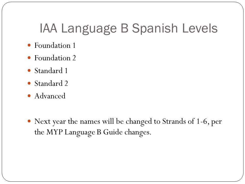 IAA Language B Spanish Levels Foundation 1 Foundation 2 Standard 1 Standard 2 Advanced Next year the names will be changed to Strands of 1-6, per the MYP Language B Guide changes.