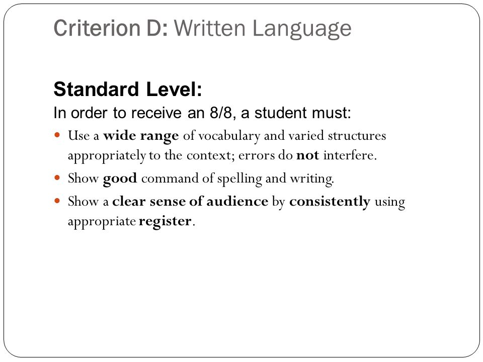 Criterion D: Written Language Standard Level: In order to receive an 8/8, a student must: Use a wide range of vocabulary and varied structures appropriately to the context; errors do not interfere.