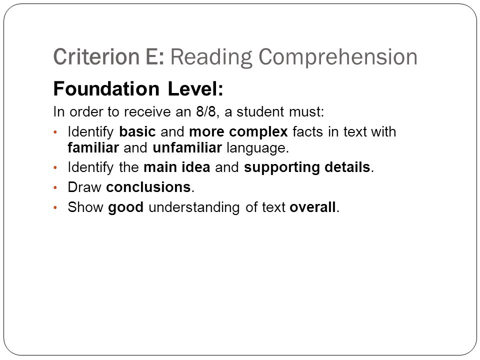 Criterion E: Reading Comprehension Foundation Level: In order to receive an 8/8, a student must: Identify basic and more complex facts in text with familiar and unfamiliar language.