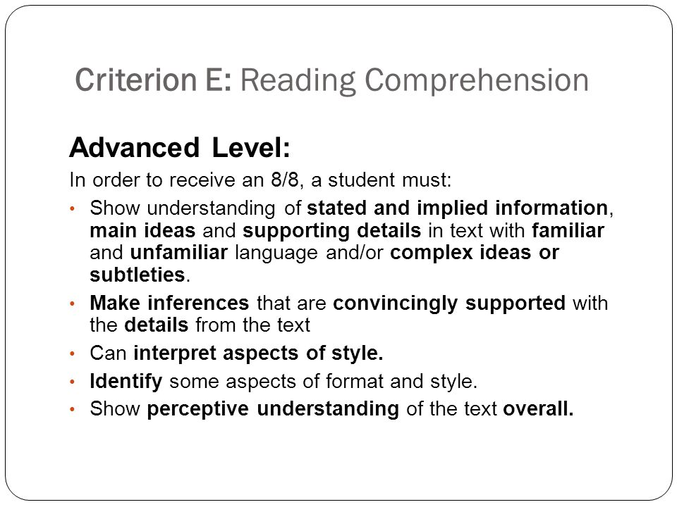 Criterion E: Reading Comprehension Advanced Level: In order to receive an 8/8, a student must: Show understanding of stated and implied information, main ideas and supporting details in text with familiar and unfamiliar language and/or complex ideas or subtleties.