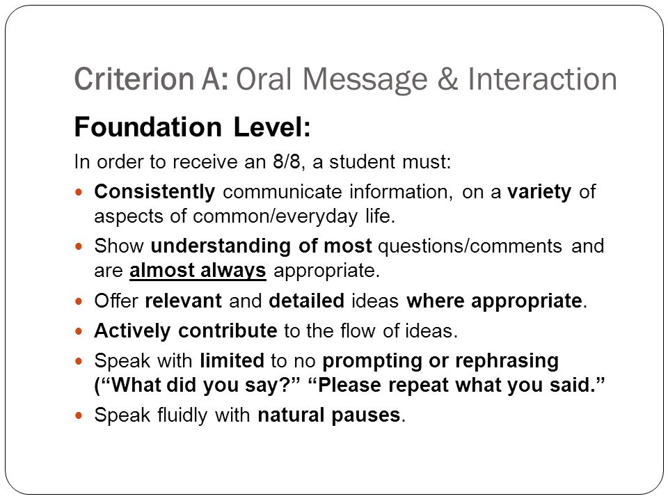 Criterion A: Oral Message & Interaction Foundation Level: In order to receive an 8/8, a student must: Consistently communicate information, on a variety of aspects of common/everyday life.