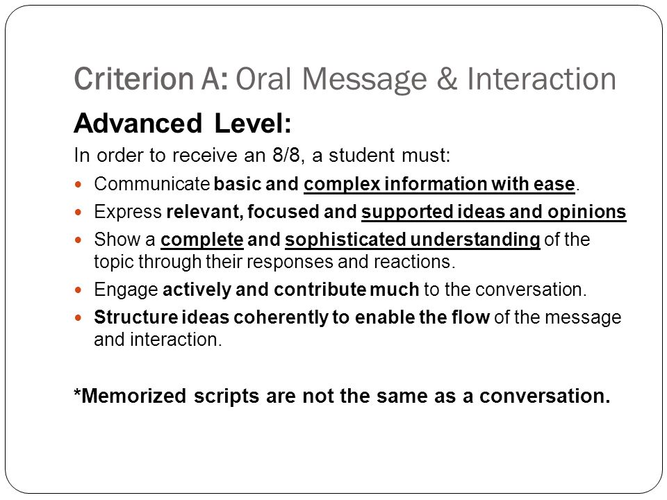 Criterion A: Oral Message & Interaction Advanced Level: In order to receive an 8/8, a student must: Communicate basic and complex information with ease.