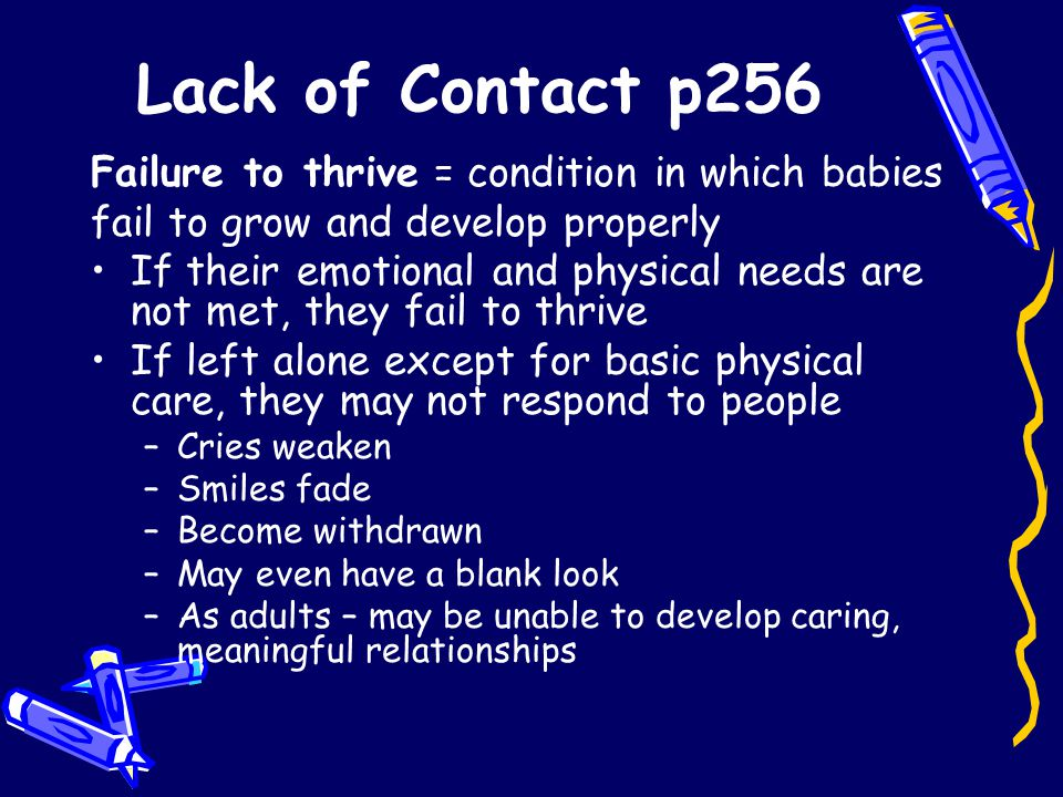 Lack of Contact p256 Failure to thrive = condition in which babies fail to grow and develop properly If their emotional and physical needs are not met, they fail to thrive If left alone except for basic physical care, they may not respond to people –Cries weaken –Smiles fade –Become withdrawn –May even have a blank look –As adults – may be unable to develop caring, meaningful relationships