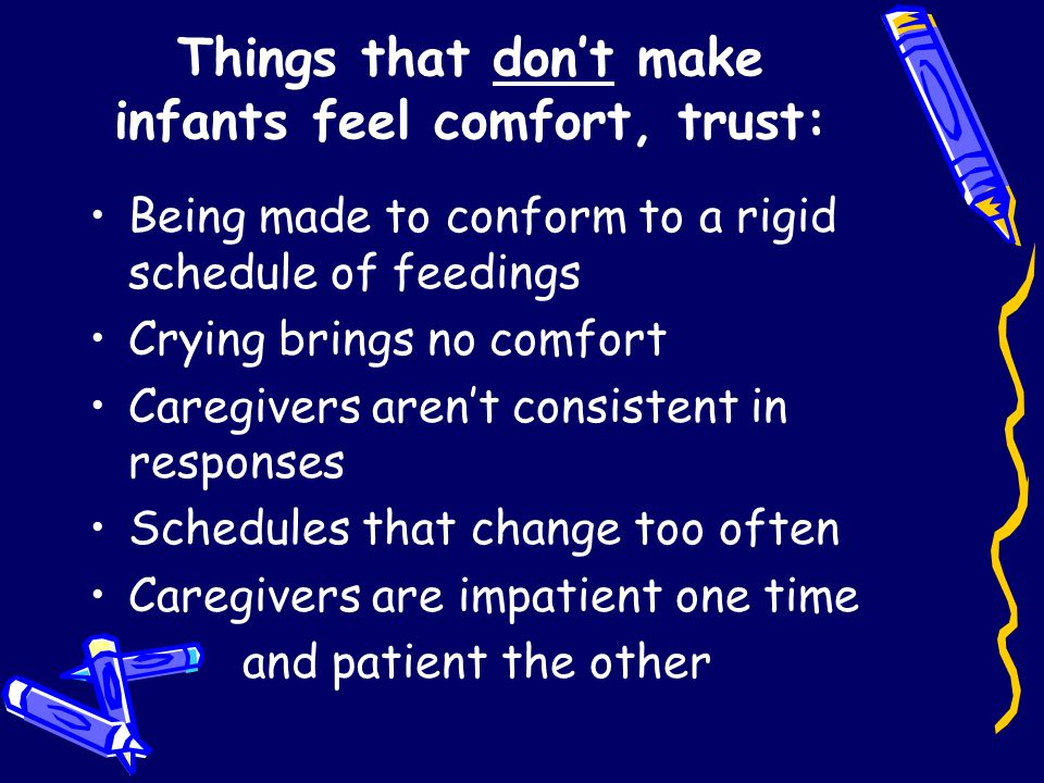 Things that don't make infants feel comfort, trust: Being made to conform to a rigid schedule of feedings Crying brings no comfort Caregivers aren't consistent in responses Schedules that change too often Caregivers are impatient one time and patient the other