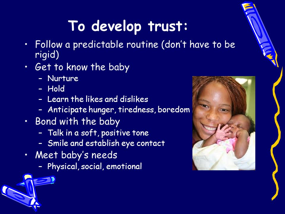 To develop trust: Follow a predictable routine (don't have to be rigid) Get to know the baby –Nurture –Hold –Learn the likes and dislikes –Anticipate hunger, tiredness, boredom Bond with the baby –Talk in a soft, positive tone –Smile and establish eye contact Meet baby's needs –Physical, social, emotional