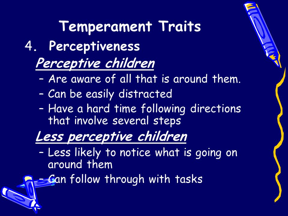 Temperament Traits 4. Perceptiveness Perceptive children –Are aware of all that is around them.