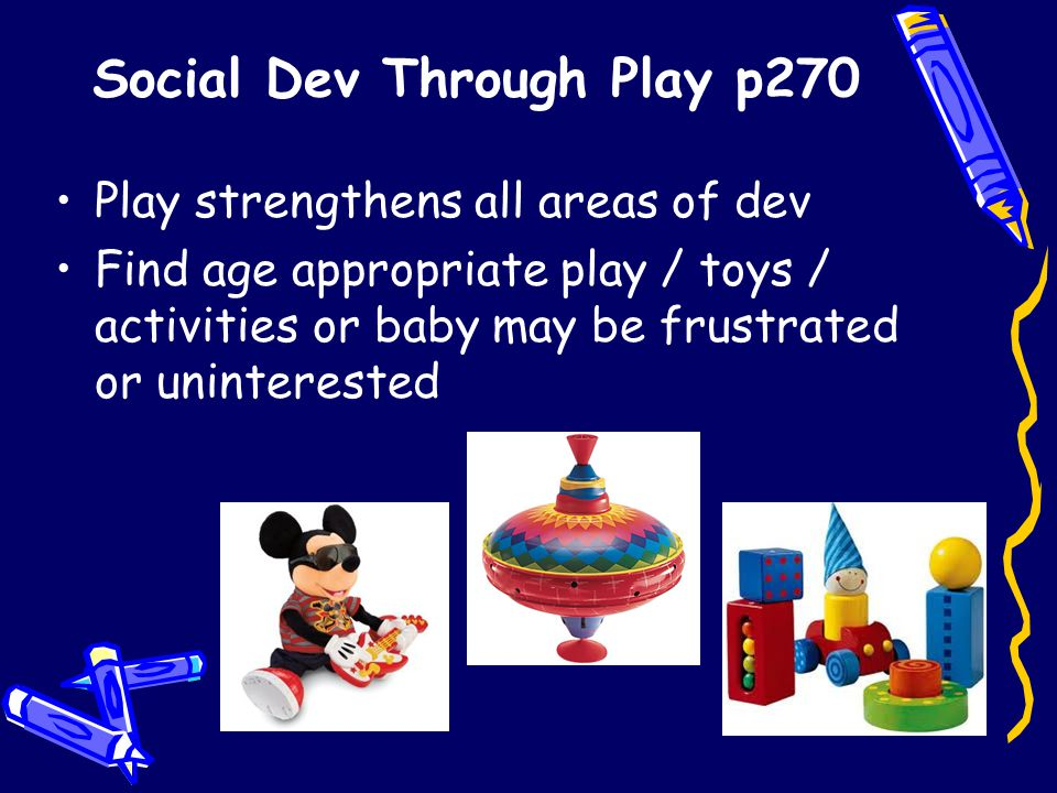 Social Dev Through Play p270 Play strengthens all areas of dev Find age appropriate play / toys / activities or baby may be frustrated or uninterested