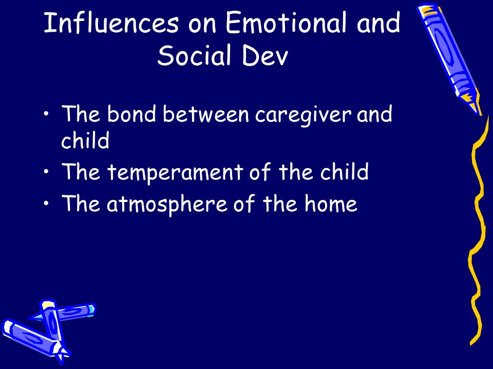 Influences on Emotional and Social Dev The bond between caregiver and child The temperament of the child The atmosphere of the home