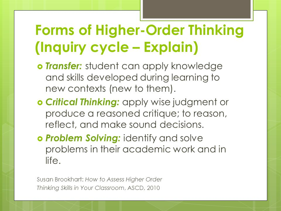 Forms of Higher-Order Thinking (Inquiry cycle – Explain)  Transfer: student can apply knowledge and skills developed during learning to new contexts (new to them).