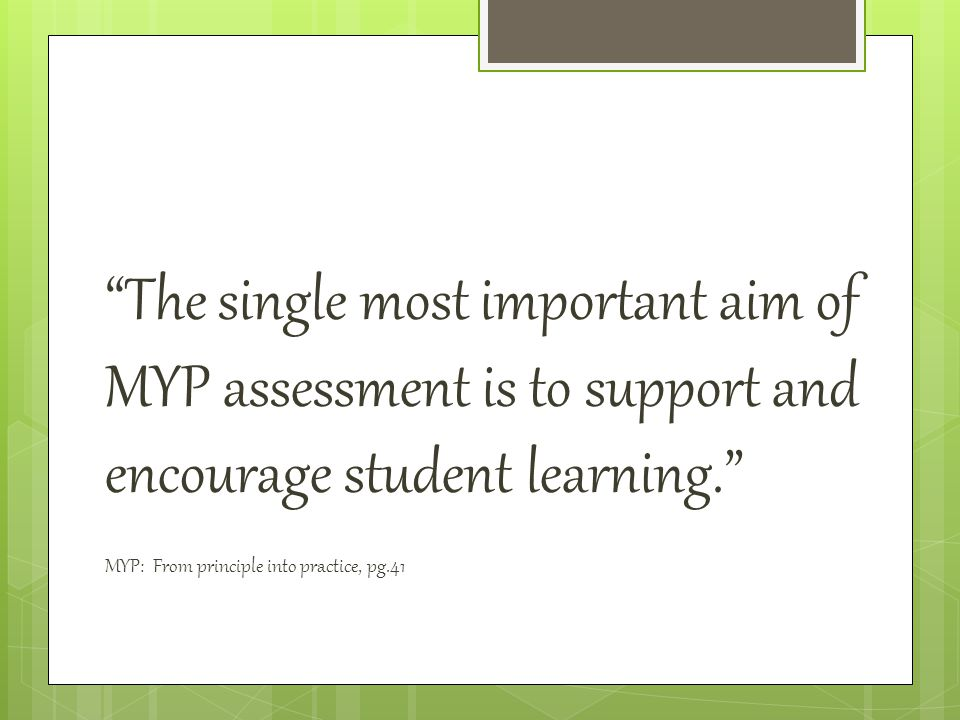The single most important aim of MYP assessment is to support and encourage student learning. MYP: From principle into practice, pg.41