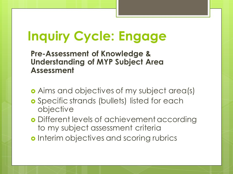 Inquiry Cycle: Engage Pre-Assessment of Knowledge & Understanding of MYP Subject Area Assessment  Aims and objectives of my subject area(s)  Specific strands (bullets) listed for each objective  Different levels of achievement according to my subject assessment criteria  Interim objectives and scoring rubrics