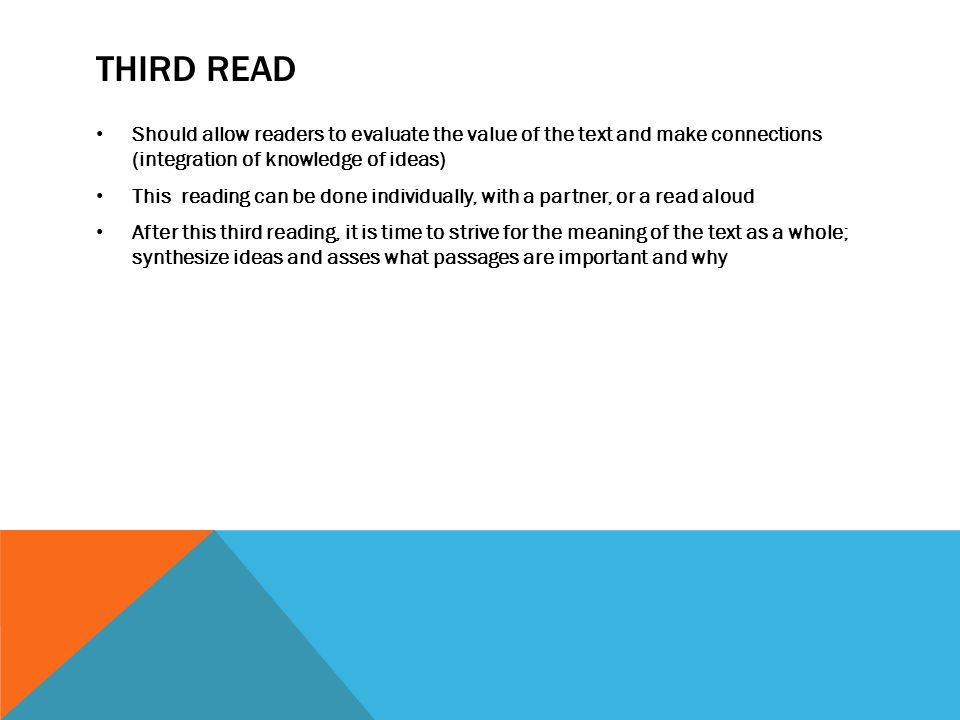 THIRD READ Should allow readers to evaluate the value of the text and make connections (integration of knowledge of ideas) This reading can be done individually, with a partner, or a read aloud After this third reading, it is time to strive for the meaning of the text as a whole; synthesize ideas and asses what passages are important and why