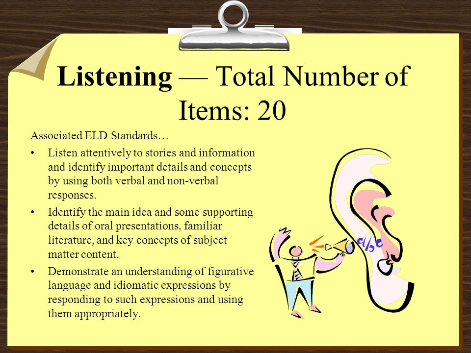 Listening — Total Number of Items: 20 Associated ELD Standards… Listen attentively to stories and information and identify important details and concepts by using both verbal and non-verbal responses.
