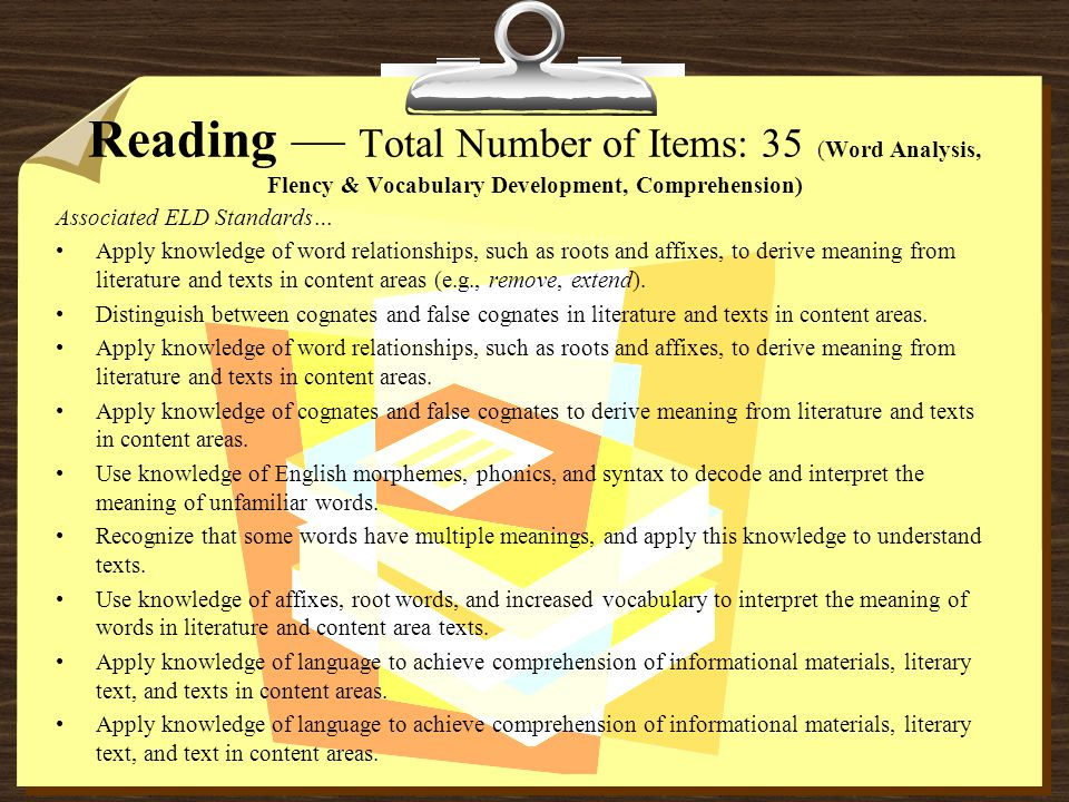 Reading — Total Number of Items: 35 (Word Analysis, Flency & Vocabulary Development, Comprehension) Associated ELD Standards… Apply knowledge of word relationships, such as roots and affixes, to derive meaning from literature and texts in content areas (e.g., remove, extend).