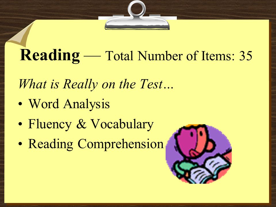 Reading — Total Number of Items: 35 What is Really on the Test… Word Analysis Fluency & Vocabulary Reading Comprehension