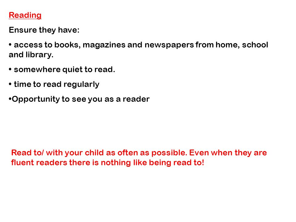 Reading Ensure they have: access to books, magazines and newspapers from home, school and library.