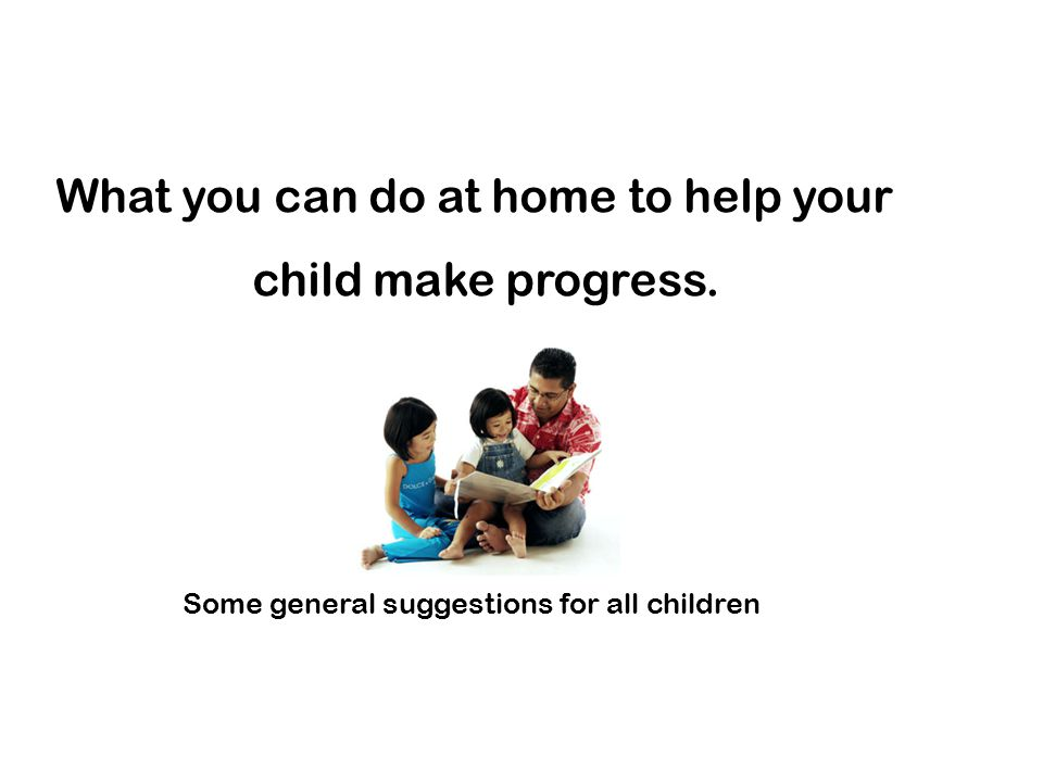 What you can do at home to help your child make progress. Some general suggestions for all children