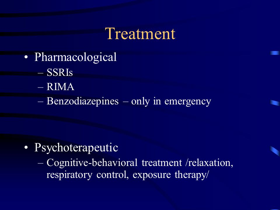 Treatment Pharmacological –SSRIs –RIMA –Benzodiazepines – only in emergency Psychoterapeutic –Cognitive-behavioral treatment /relaxation, respiratory control, exposure therapy/