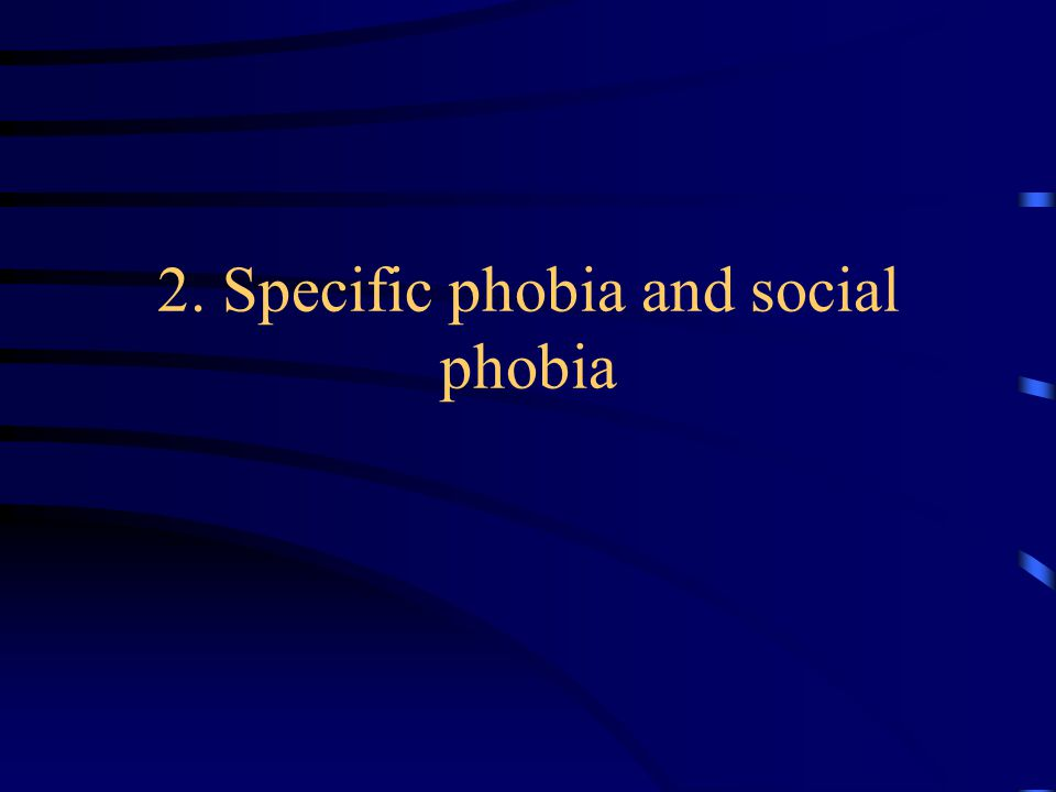 2. Specific phobia and social phobia