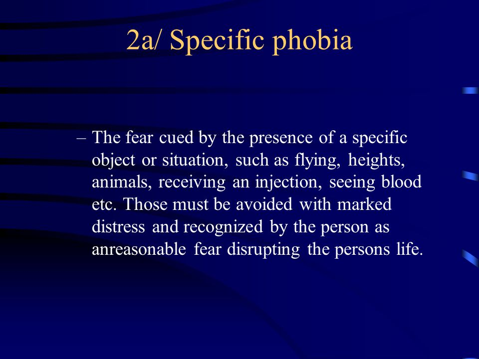 2a/ Specific phobia –The fear cued by the presence of a specific object or situation, such as flying, heights, animals, receiving an injection, seeing blood etc.